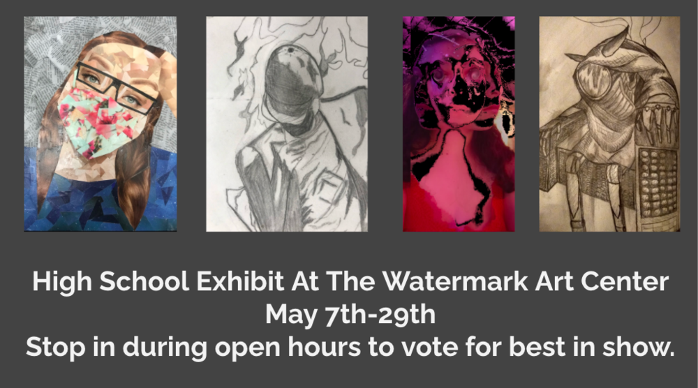 High School Gallery Show at the Watermark Art Center.   May 7-29th